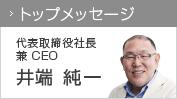 トップメッセージ 代表取締役社長 兼 CEO 井端 純一
